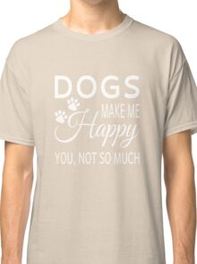 Dogs Make Me Happy. You Not So Much Classic T-Shirt