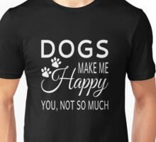 Dogs Make Me Happy. You Not So Much Unisex T-Shirt