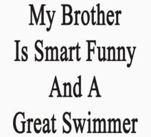 My Brother Is Smart Funny And A Great Swimmer  by supernova23