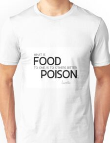 what is food to one, is to others bitter poison - lucretius Unisex T-Shirt