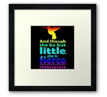 And though she be but little, she is fierce. Framed Print