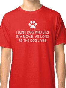 I Don't Care Who Dies In A Movie, As Long As The Dog Lives Classic T-Shirt