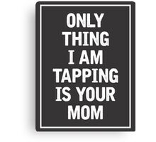 Only Thing I am Tapping is your Mom Canvas Print