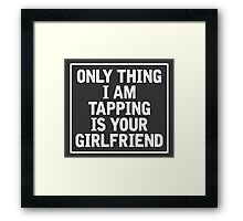 Only Thing I am Tapping is your girlfriend Framed Print
