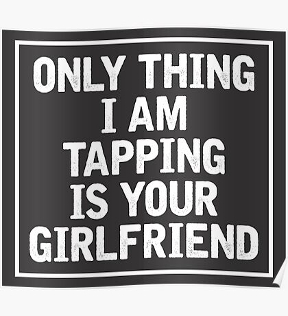 Only Thing I am Tapping is your girlfriend Poster