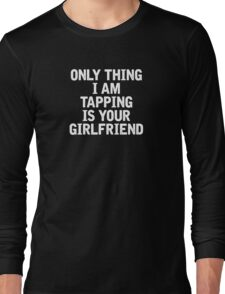 Only Thing I am Tapping is your girlfriend Long Sleeve T-Shirt