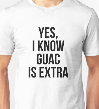 Yes, I Know Guacamole Is Extra Unisex T-Shirt