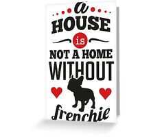 A house is not a home without a frenchie Greeting Card