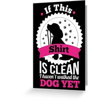 If this shirt is clean I haven't walked the dog yet! Greeting Card