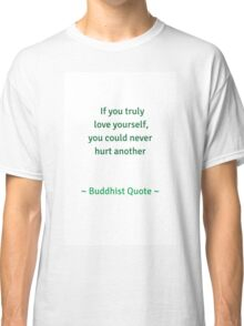 If you truely love yourself you could never hurt another - Buddhist quote Classic T-Shirt
