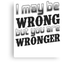 I may be wrong, but you are wronger.  Funny saying.  Canvas Print