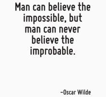 Man can believe the impossible, but man can never believe the improbable. by quote