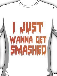 I JUST WANNA GET SMASHED T-Shirt