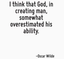 I think that God, in creating man, somewhat overestimated his ability. by quote