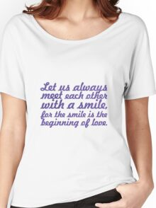 Let us always meet each other with a smile, for the smile is the beginning of love Women's Relaxed Fit T-Shirt