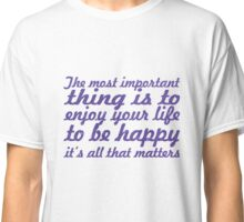 The most important thing is to enjoy your life - to be happy - it's all that matters Classic T-Shirt