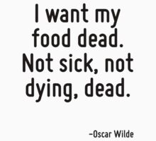 I want my food dead. Not sick, not dying, dead. by quote