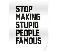 Stop Making Stupid People Famous Poster