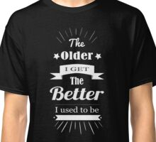 The Older I Get... Classic T-Shirt