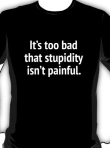 It's Too Bad That Stupidity Isn't Painful. T-Shirt