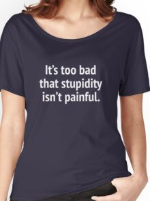 It's Too Bad That Stupidity Isn't Painful. Women's Relaxed Fit T-Shirt