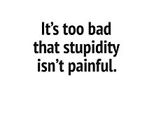 It's Too Bad That Stupidity Isn't Painful. Photographic Print