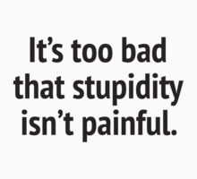 It's Too Bad That Stupidity Isn't Painful. by DesignFactoryD