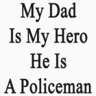 My Dad Is My Hero He Is A Policeman  by supernova23