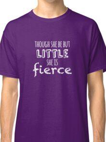 Though she be but little she is fierce Classic T-Shirt