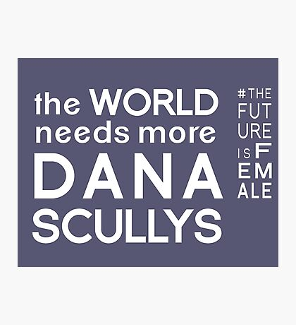 The World Needs More Dana Scullys Photographic Print