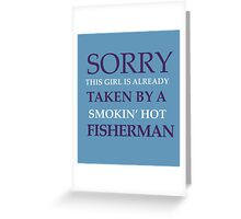 SORRY THIS GIRL IS ALREADY TAKEN BY A SUPER HOT FISHERMAN Greeting Card