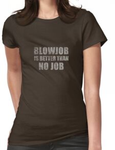Blowjob Is Better Than No Job Funny Sarcastic Design Womens Fitted T-Shirt