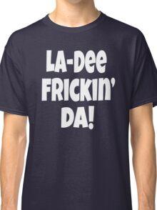 Chris Farley Quote - La-Dee Frickin' Da! Classic T-Shirt