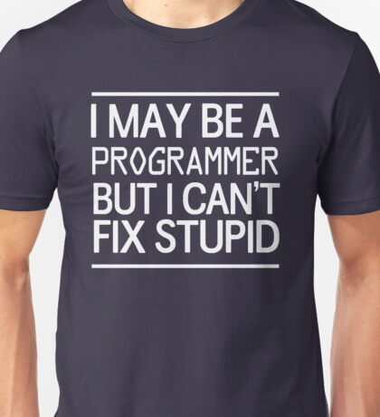 I may be a programmer but I can't fix stupid Unisex T-Shirt