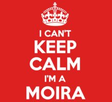 I can't keep calm, Im a MOIRA by icant