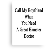 Call My Boyfriend When You Need A Great Hamster Doctor  Canvas Print