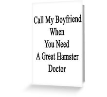 Call My Boyfriend When You Need A Great Hamster Doctor  Greeting Card