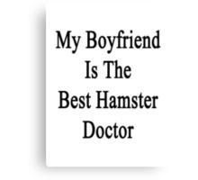 My Boyfriend Is The Best Hamster Doctor  Canvas Print