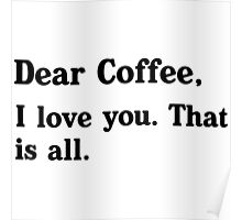 Dear Coffee, I love you. That is all.  Poster