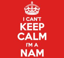 I can't keep calm, Im a NAM by icant