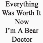 Everything Was Worth It Now I'm A Bear Doctor  by supernova23
