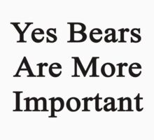 Yes Bears Are More Important  by supernova23