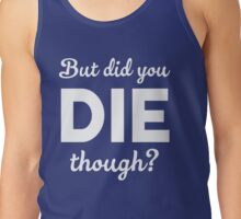 But did you die though? Tank Top