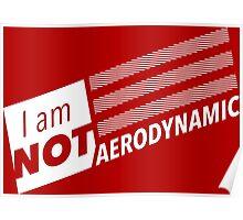 I am NOT Aerodynamic Poster