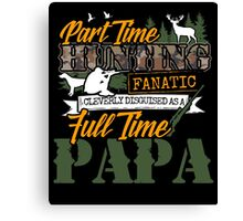 Part time Hunting Full time Papa. Canvas Print
