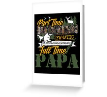 Part time Hunting Full time Papa. Greeting Card
