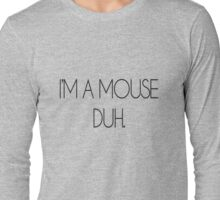 I'M A MOUSE. DUH! Long Sleeve T-Shirt