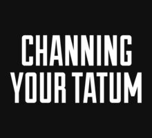CHANNING YOUR TATUM by Clothos & Co.