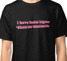 I've got heels higher than ur standards Classic T-Shirt