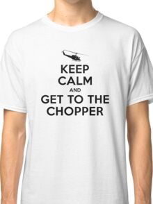 Keep Calm and get to the chopper Classic T-Shirt